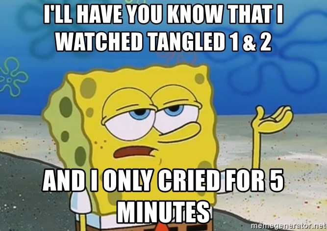 I'll have you know Spongebob - I'll have you know that i watched tangled 1 & 2 and i only cried for 5 minutes
