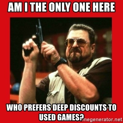 Angry Walter With Gun - am i the only one here who prefers deep discounts to used games?