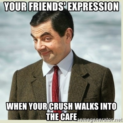 MR bean - your friends' expression when your crush walks into the cafe