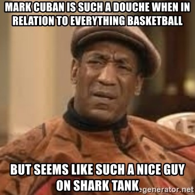 Confused Bill Cosby  - mark cuban is such a douche when in relation to everything basketball but seems like such a nice guy on shark tank