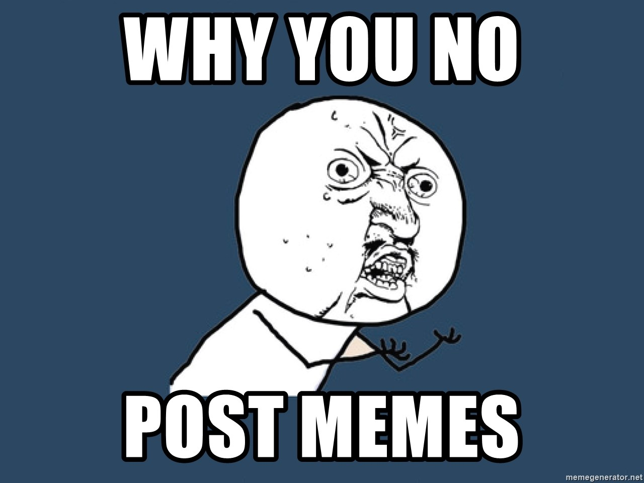 Y U No - why you no post memes