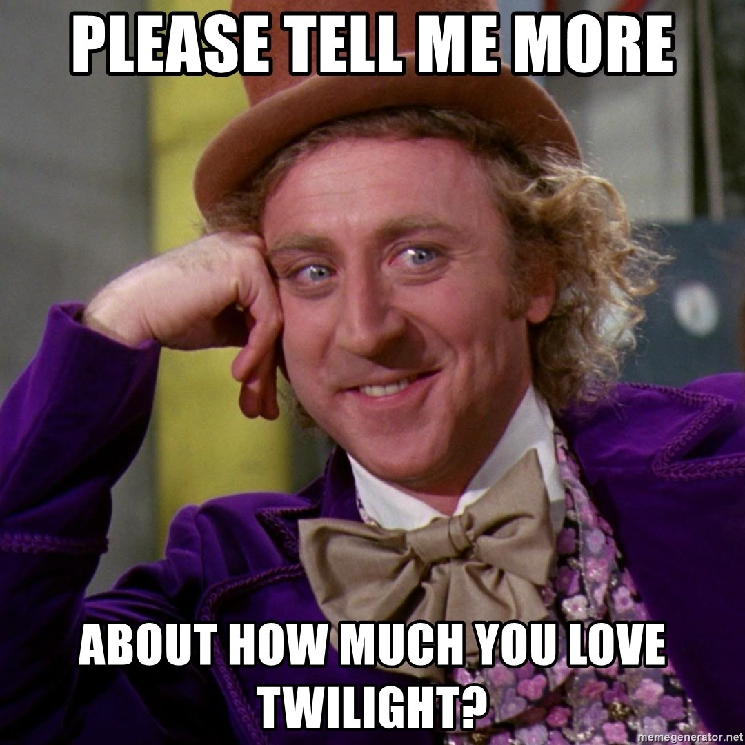 Willy Wonka - please tell me more About how much you love twilight?