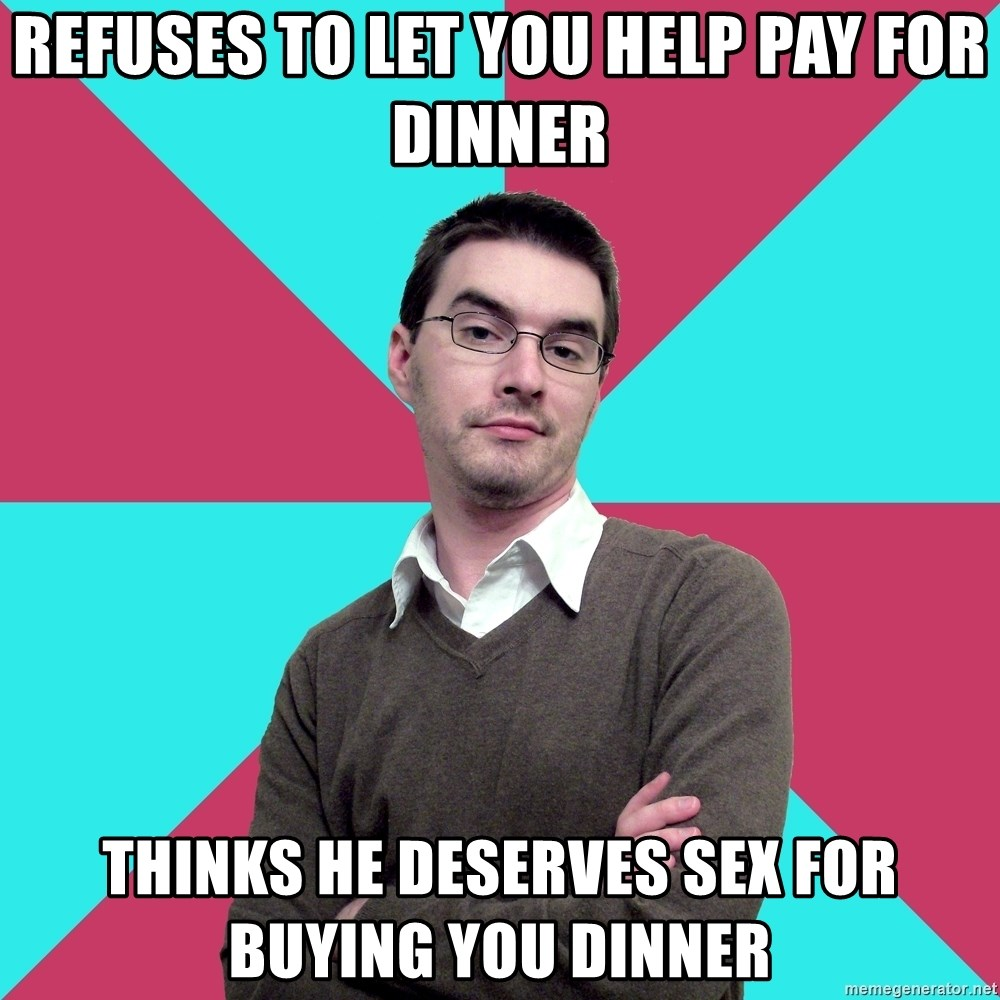 Privilege Denying Dude - refuses to let you help pay for dinner thinks he deserves sex for buying you dinner
