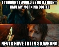 Never Have I Been So Wrong - I thought I would be ok if I didn't have my morning coffee Never have I been so wrong