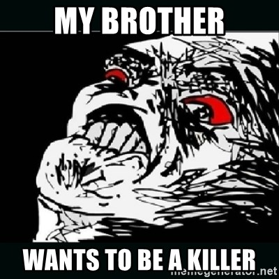 oh crap - My brother WantS to be a killer