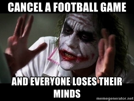 joker mind loss - cancel a football game and everyone loses their minds