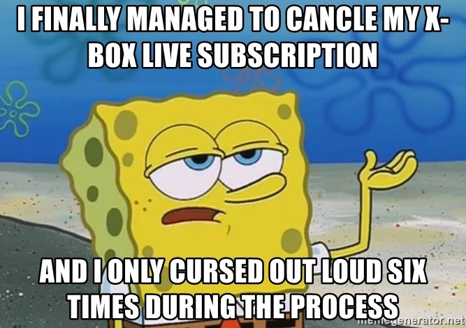 I'll have you know Spongebob - I finally managed to cancle my x-box live subscription and I only cursed out loud six times during the process