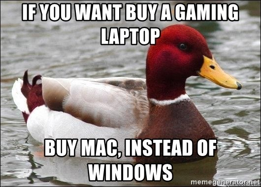 Malicious advice mallard - if you want buy a gaming laptop buy mac, instead of windows
