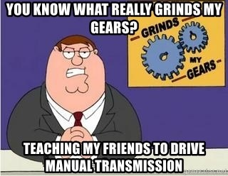 Grinds My Gears Peter Griffin - you know what really grinds my gears? teaching my friends to drive manual transmission