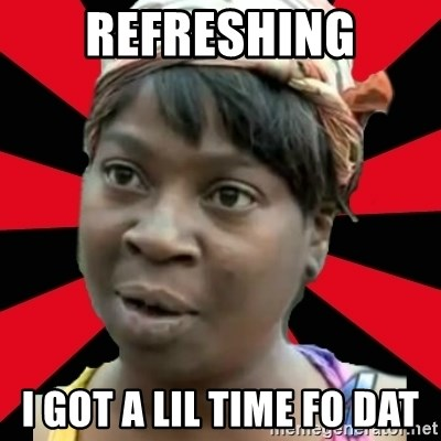 I GOTTA LITTLE TIME  - Refreshing i got a lil time fo dat