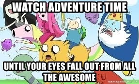 Adventure Time Meme - Watch adventure time until your eyes fall out from all the awesome