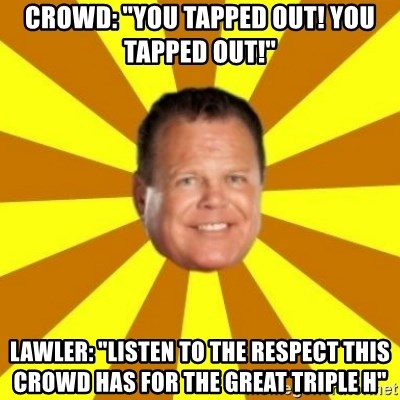 """Jerry Lawler - crowd: """"you tapped out! you tapped out!"""" lawler: """"listen to the respect this crowd has for the great triple h"""""""