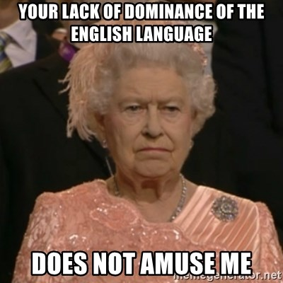 One is not amused - Your lack of dominance of the English language does not amuse me