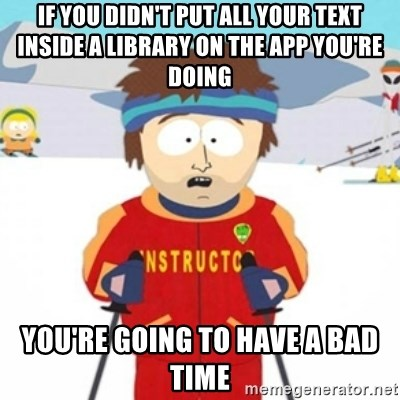 Bad time ski instructor 1 - if you didn't put all your text inside a library on the app you're doing you're going to have a bad time