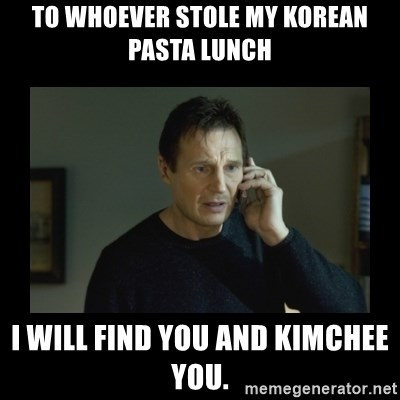 I will find you and kill you - To whoever stole my korean pasta lunch I will find you and KiMchEe you.