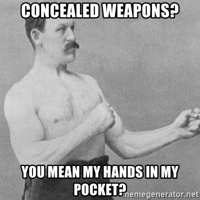 overly manly man - CONCEALED WEAPONS? YOU MEAN MY HANDS IN MY POCKET?