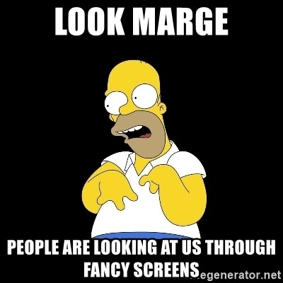 look-marge - LOOK MARGE PEOPLE ARE LOOKING AT US THROUGH FANCY SCREENS