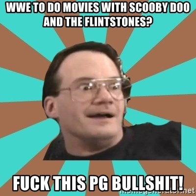 Cornette Face - WWE to do movies with Scooby Doo and the flintstones? Fuck this PG BulLshit!
