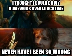 Never Have I Been So Wrong - I THOUGHT I COULD DO MY HOMEWORK OVER LUNCHTIME NEVER HAVE I BEEN SO WRONG