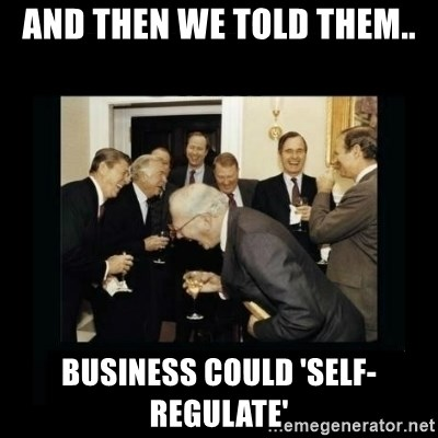 Rich Men Laughing - and then we told them.. business could 'self-regulate'