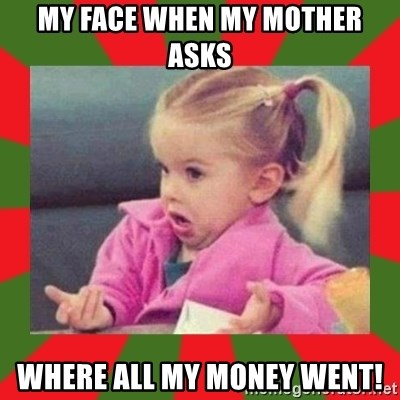 dafuq girl - My face when my mother asks Where all my money went!
