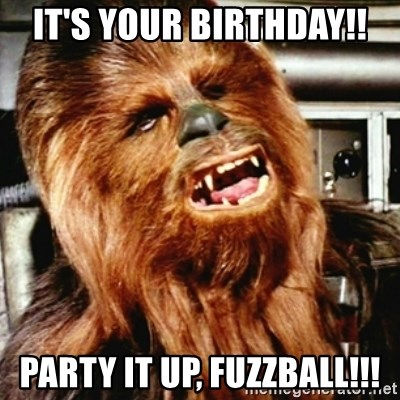 Cranky Chewbacca - It's your birthday!! Party it up, fuzzball!!!