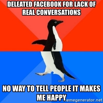 Socially Awesome Awkward Penguin - DELEATED FACEBOOK FOR LACK OF REAL CONVERSATIONS NO WAY TO TELL PEOPLE IT MAKES ME HAPPY
