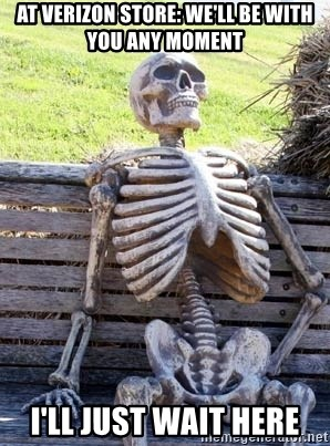 Waiting Skeleton - At Verizon store: WE'LL BE WITH YOU ANY MOMENT I'll just wait here