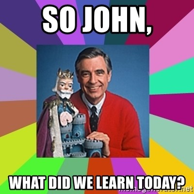 mr rogers  - so john, what did we learn today?