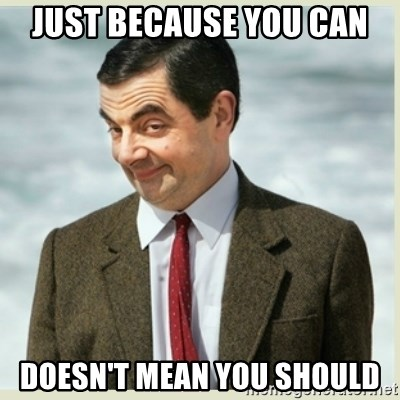 MR bean - just because you can doesn't mean you should