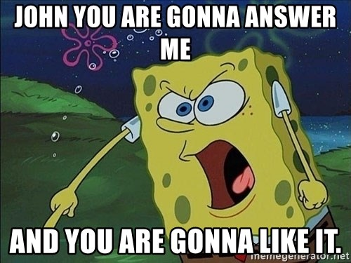 Spongebob Rage - John you are GONNa answer me  And you are gonna like it.