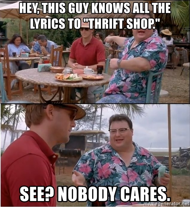 """See? Nobody Cares - hey, this guy knows all the lyrics to """"thrift shop."""" see? nobody cares."""
