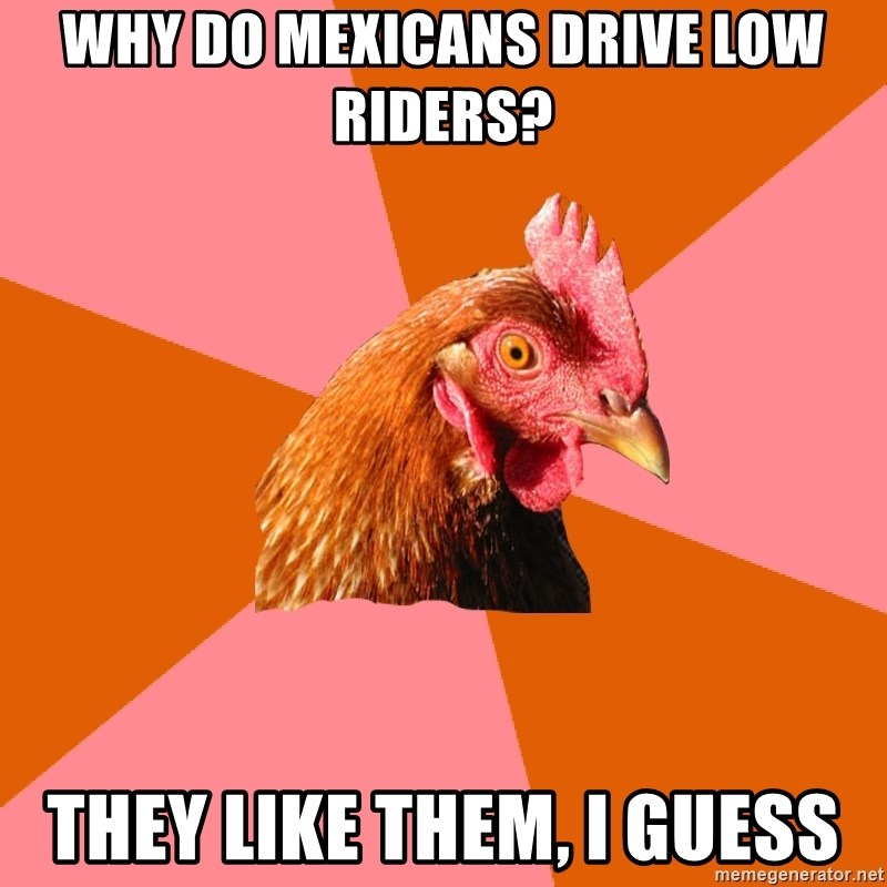 Anti Joke Chicken - Why do mexicans drive low riders? they like them, i guess