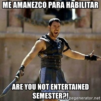 GLADIATOR - Me amanezco para habilitar are you not entertained semester?!