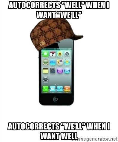 """Scumbag iPhone 4 - Autocorrects """"Well"""" when I want """"We'll"""" Autocorrects """"We'll"""" when I want well"""