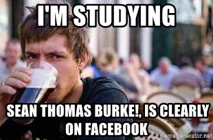 The Lazy College Senior - I'm studying  Sean Thomas Burke!, Is clearly on Facebook