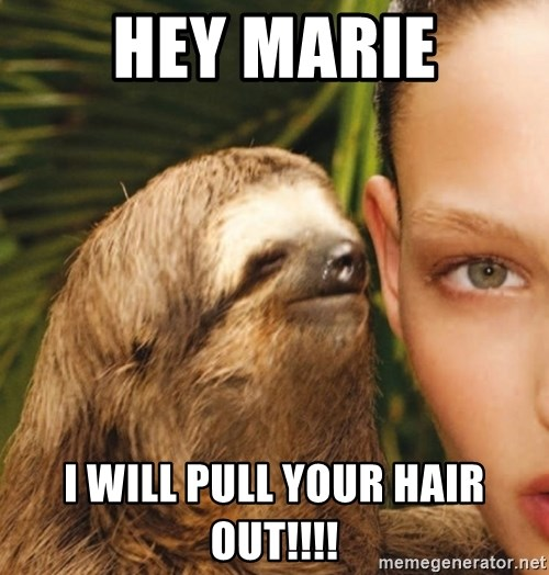 The Rape Sloth - Hey marie I will pull your hair out!!!!