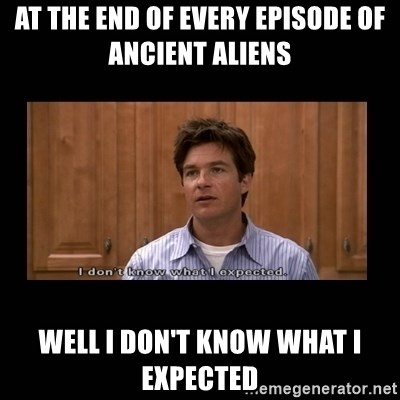 I dont know what i expected - at the end of every episode of ancient aliens  well I don't know what I expected