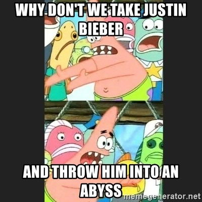 Pushing Patrick - Why DOn't We take Justin Bieber And throw him into an abyss