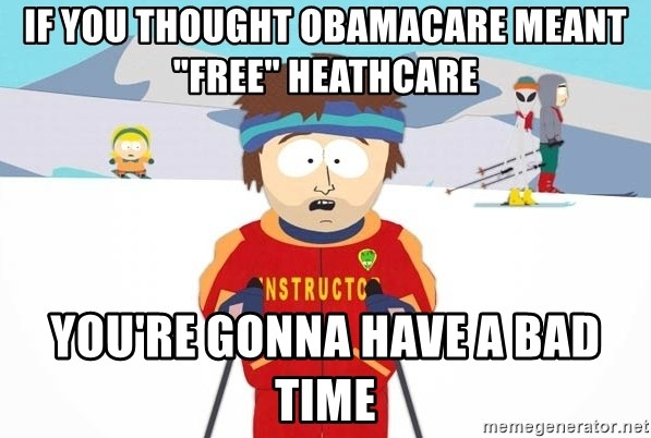 "You're gonna have a bad time - if you thought obamacare meant ""free"" heathcare you're gonna have a bad time"