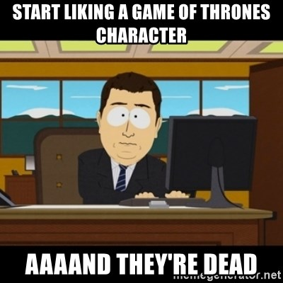 and they're gone - Start liking a Game of thrones character aaaand they're dead