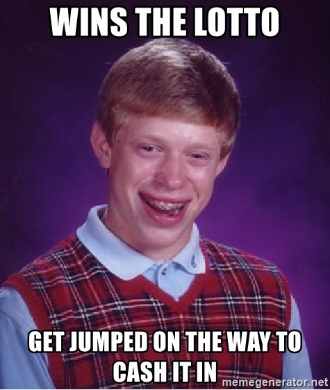 Bad Luck Brian - wins the lotto get jumped on the way to cash it in