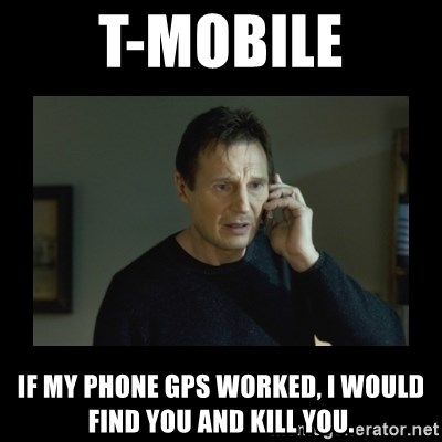 I will find you and kill you - T-Mobile If my phone GPS worked, I would find you and kill you.