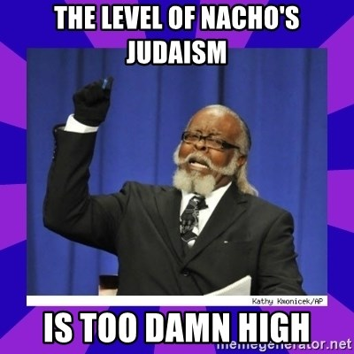 the amount of is too damn high - the level of nacho's judaism is too damn high