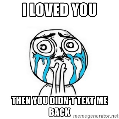 Crying face - I LOVED YOU THEN YOU DIDN'T TEXT ME BACK