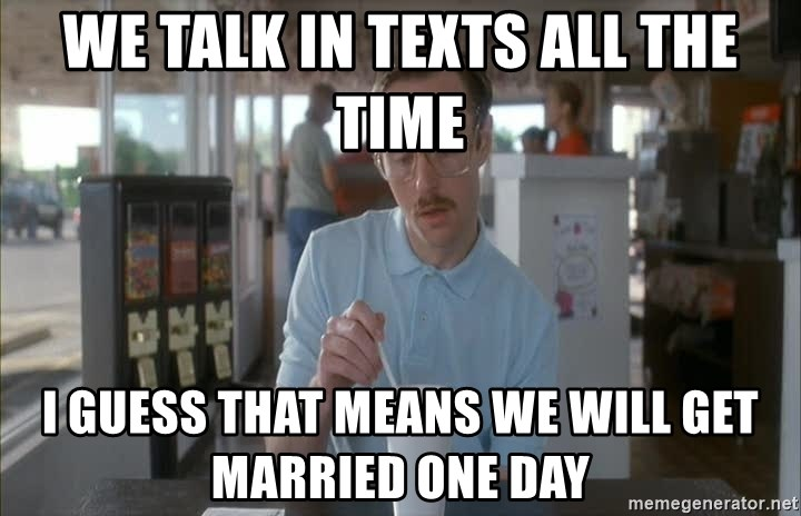 things are getting serious - We talk in texts all the time i guess that means we will get married one day