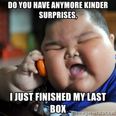 fat chinese kid - DO YOU HAVE ANYMORE KINDER SURPRISES, I JUST FINISHED MY LAST BOX