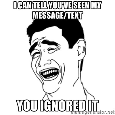 FU*CK THAT GUY - I can tell you've seen my message/text You ignored it