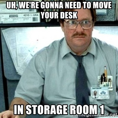Milton Office Space - Uh, we're gonna need to move your desk In storage room 1