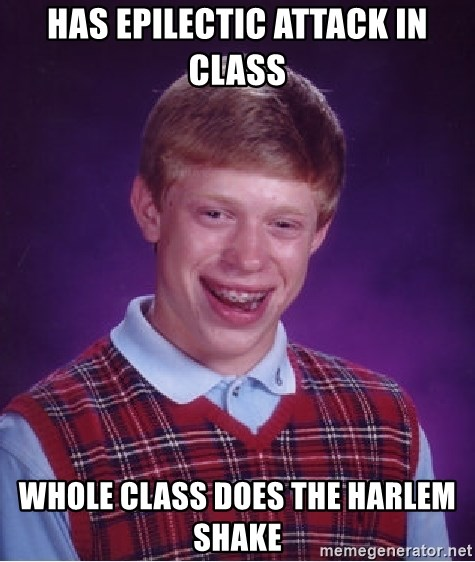 Bad Luck Brian - Has epilectic attack in Class Whole class does The harlem shake
